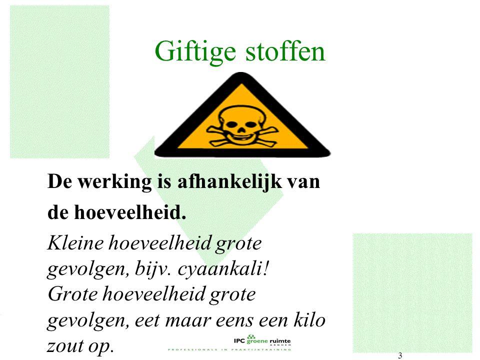 3 Giftige stoffen De werking is afhankelijk van de hoeveelheid. Kleine hoeveelheid grote gevolgen, bijv. cyaankali! Grote hoeveelheid grote gevolgen,