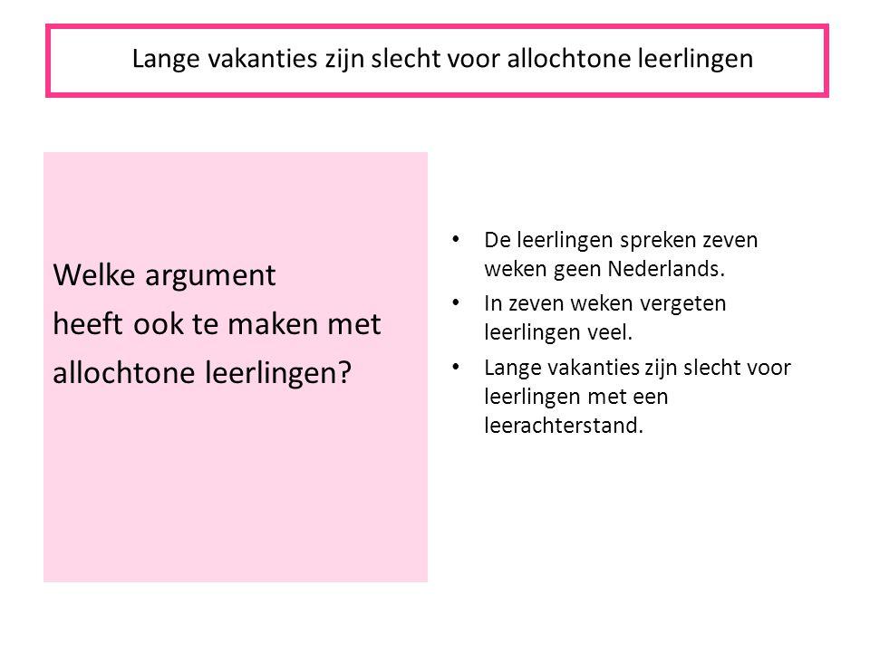 Welke argument heeft ook te maken met allochtone leerlingen? De leerlingen spreken zeven weken geen Nederlands. In zeven weken vergeten leerlingen vee