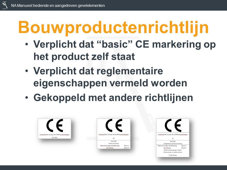 NA Manueel bediende en aangedreven gevelelementen Bouwproductenrichtlijn Verplicht dat basic CE markering op het product zelf staat Verplicht dat reglementaire eigenschappen vermeld worden Gekoppeld met andere richtlijnen