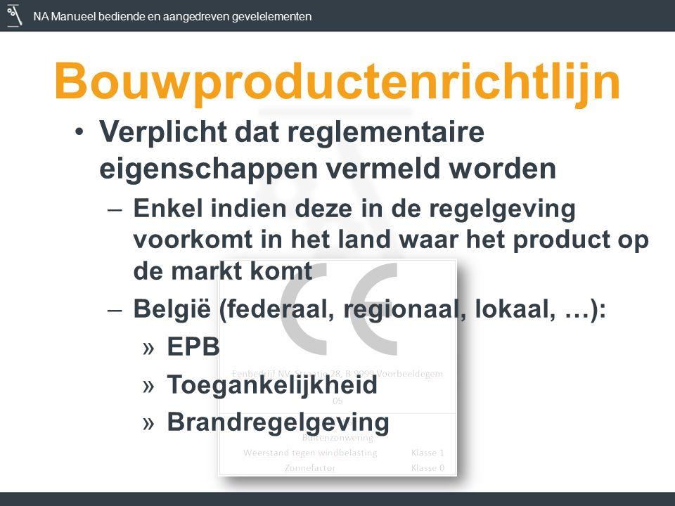 NA Manueel bediende en aangedreven gevelelementen Bouwproductenrichtlijn Verplicht dat reglementaire eigenschappen vermeld worden –Enkel indien deze in de regelgeving voorkomt in het land waar het product op de markt komt –België (federaal, regionaal, lokaal, …): »EPB »Toegankelijkheid »Brandregelgeving