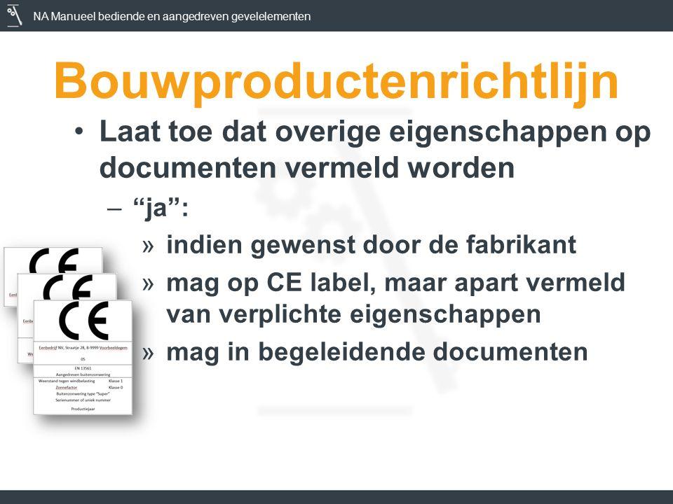 NA Manueel bediende en aangedreven gevelelementen Bouwproductenrichtlijn Laat toe dat overige eigenschappen op documenten vermeld worden – ja : »indien gewenst door de fabrikant »mag op CE label, maar apart vermeld van verplichte eigenschappen »mag in begeleidende documenten