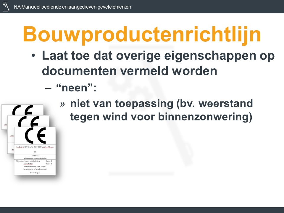 NA Manueel bediende en aangedreven gevelelementen Bouwproductenrichtlijn Laat toe dat overige eigenschappen op documenten vermeld worden – neen : »niet van toepassing (bv.