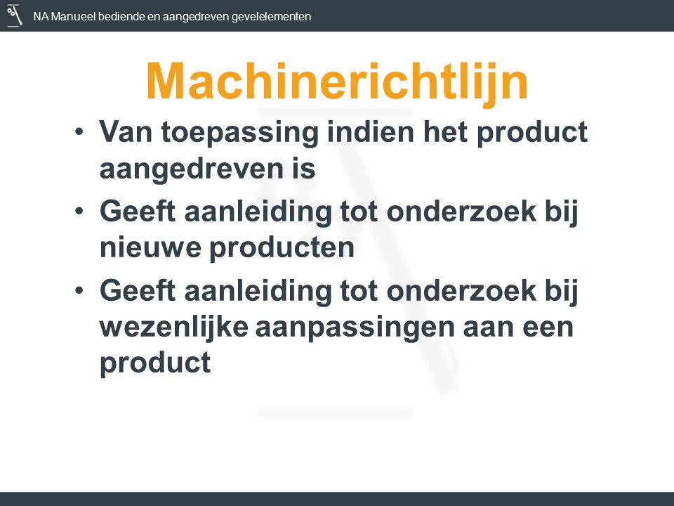 NA Manueel bediende en aangedreven gevelelementen Machinerichtlijn Van toepassing indien het product aangedreven is Geeft aanleiding tot onderzoek bij nieuwe producten Geeft aanleiding tot onderzoek bij wezenlijke aanpassingen aan een product
