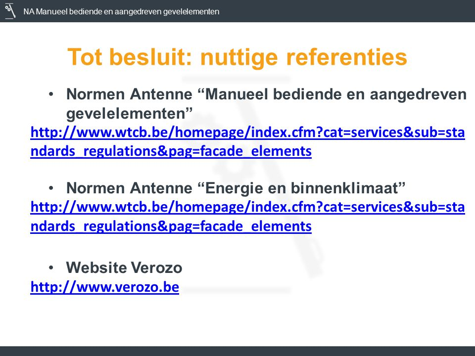 NA Manueel bediende en aangedreven gevelelementen Tot besluit: nuttige referenties Normen Antenne Manueel bediende en aangedreven gevelelementen http://www.wtcb.be/homepage/index.cfm cat=services&sub=sta ndards_regulations&pag=facade_elements Normen Antenne Energie en binnenklimaat http://www.wtcb.be/homepage/index.cfm cat=services&sub=sta ndards_regulations&pag=facade_elements Website Verozo http://www.verozo.be