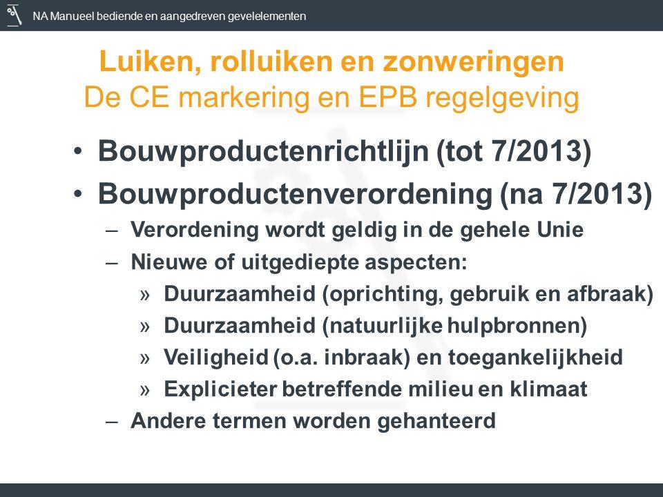 NA Manueel bediende en aangedreven gevelelementen Luiken, rolluiken en zonweringen De CE markering en EPB regelgeving Bouwproductenrichtlijn (tot 7/2013) Bouwproductenverordening (na 7/2013) –Verordening wordt geldig in de gehele Unie –Nieuwe of uitgediepte aspecten: »Duurzaamheid (oprichting, gebruik en afbraak) »Duurzaamheid (natuurlijke hulpbronnen) »Veiligheid (o.a.