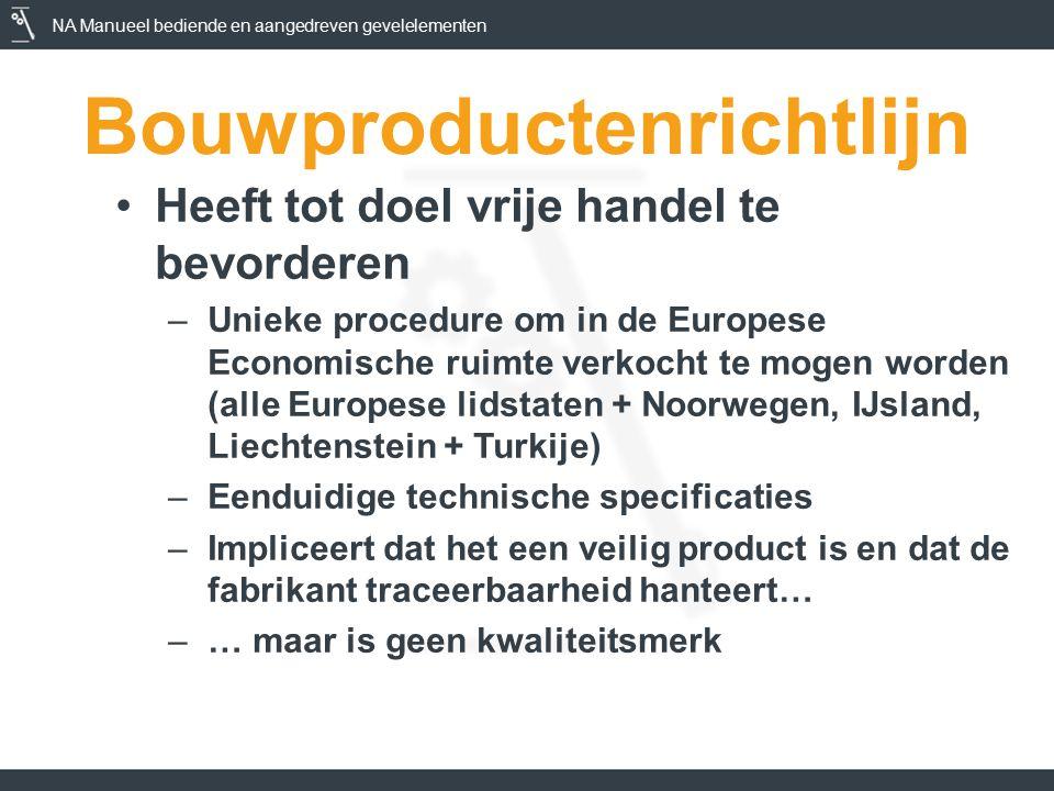 NA Manueel bediende en aangedreven gevelelementen Bouwproductenrichtlijn Heeft tot doel vrije handel te bevorderen –Unieke procedure om in de Europese Economische ruimte verkocht te mogen worden (alle Europese lidstaten + Noorwegen, IJsland, Liechtenstein + Turkije) –Eenduidige technische specificaties –Impliceert dat het een veilig product is en dat de fabrikant traceerbaarheid hanteert… –… maar is geen kwaliteitsmerk