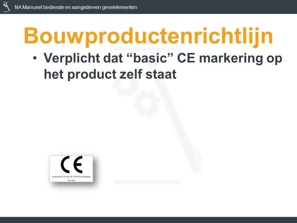 NA Manueel bediende en aangedreven gevelelementen Bouwproductenrichtlijn Verplicht dat basic CE markering op het product zelf staat Verplicht dat reglementaire eigenschappen vermeld worden