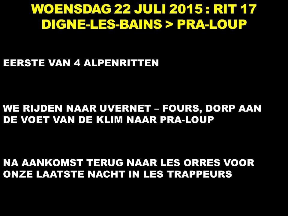 WOENSDAG 22 JULI 2015 : RIT 17 DIGNE-LES-BAINS > PRA-LOUP EERSTE VAN 4 ALPENRITTEN WE RIJDEN NAAR UVERNET – FOURS, DORP AAN DE VOET VAN DE KLIM NAAR P