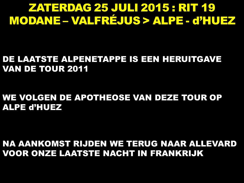 ZATERDAG 25 JULI 2015 : RIT 19 MODANE – VALFRÉJUS > ALPE - d'HUEZ DE LAATSTE ALPENETAPPE IS EEN HERUITGAVE VAN DE TOUR 2011 WE VOLGEN DE APOTHEOSE VAN