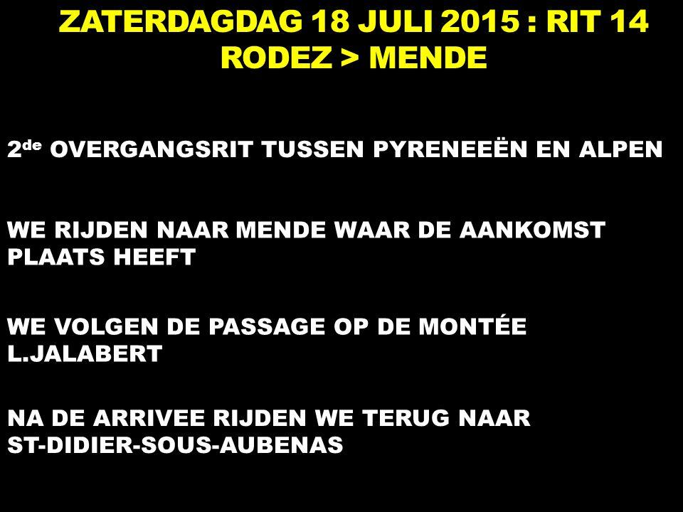 ZATERDAGDAG 18 JULI 2015 : RIT 14 RODEZ > MENDE 2 de OVERGANGSRIT TUSSEN PYRENEEËN EN ALPEN WE RIJDEN NAAR MENDE WAAR DE AANKOMST PLAATS HEEFT WE VOLG