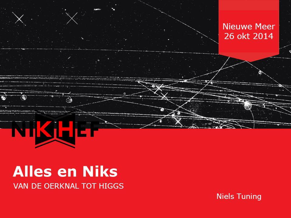 Nederlandse Organisatie voor Wetenschappelijk Onderzoek Alles en Niks VAN DE OERKNAL TOT HIGGS Niels Tuning Nieuwe Meer 26 okt 2014