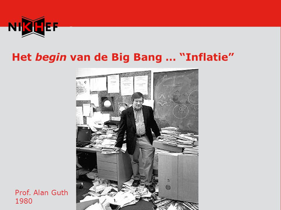 Het begin van de Big Bang … Inflatie Prof. Alan Guth 1980