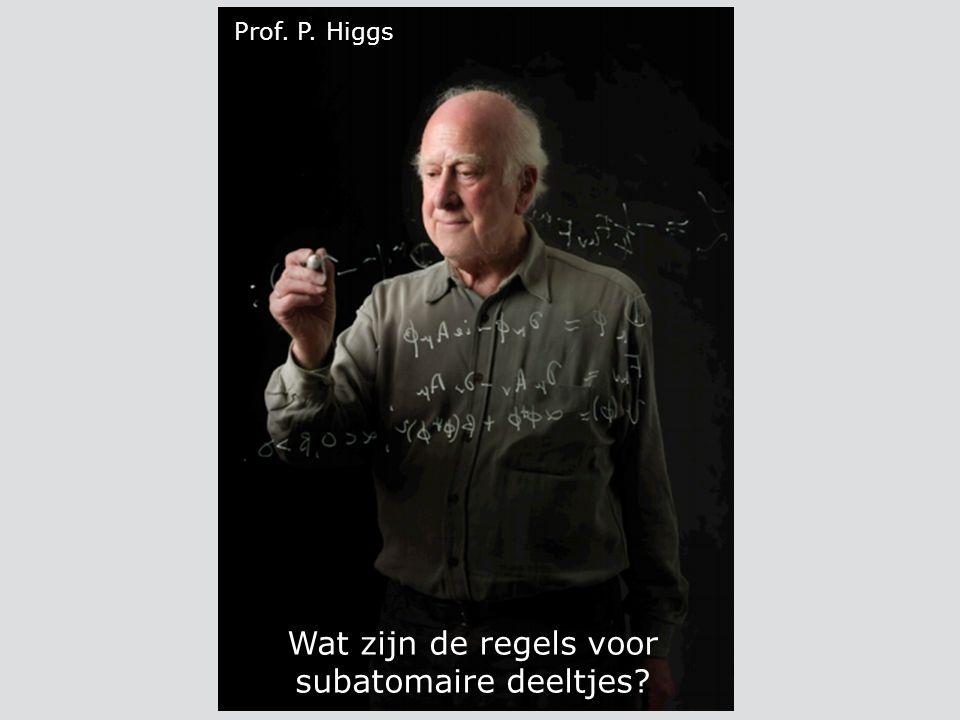 Prof. P. Higgs Wat zijn de regels voor subatomaire deeltjes