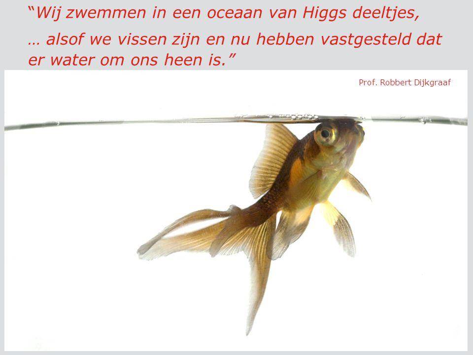 Wij zwemmen in een oceaan van Higgs deeltjes, … alsof we vissen zijn en nu hebben vastgesteld dat er water om ons heen is. Prof.
