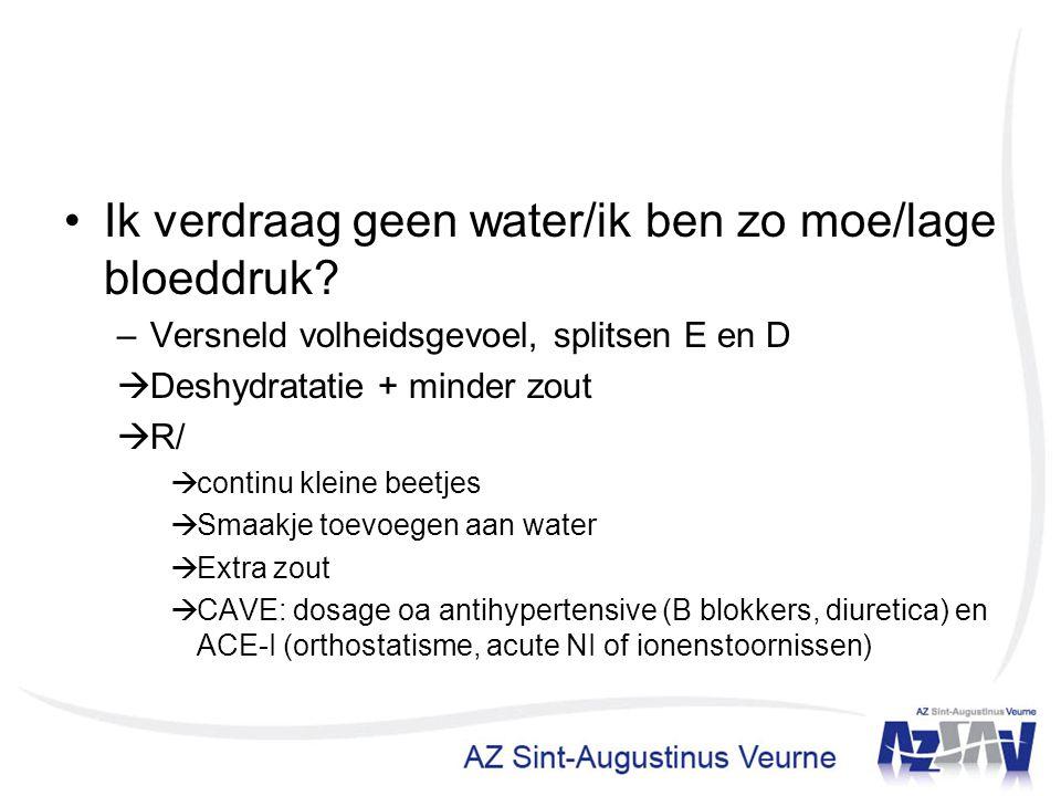 Ik verdraag geen water/ik ben zo moe/lage bloeddruk? –Versneld volheidsgevoel, splitsen E en D  Deshydratatie + minder zout  R/  continu kleine bee