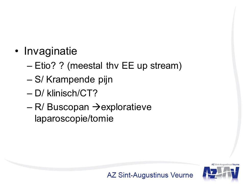Invaginatie –Etio? ? (meestal thv EE up stream) –S/ Krampende pijn –D/ klinisch/CT? –R/ Buscopan  exploratieve laparoscopie/tomie