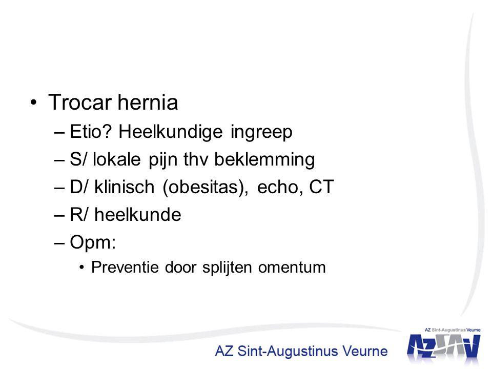 Trocar hernia –Etio? Heelkundige ingreep –S/ lokale pijn thv beklemming –D/ klinisch (obesitas), echo, CT –R/ heelkunde –Opm: Preventie door splijten