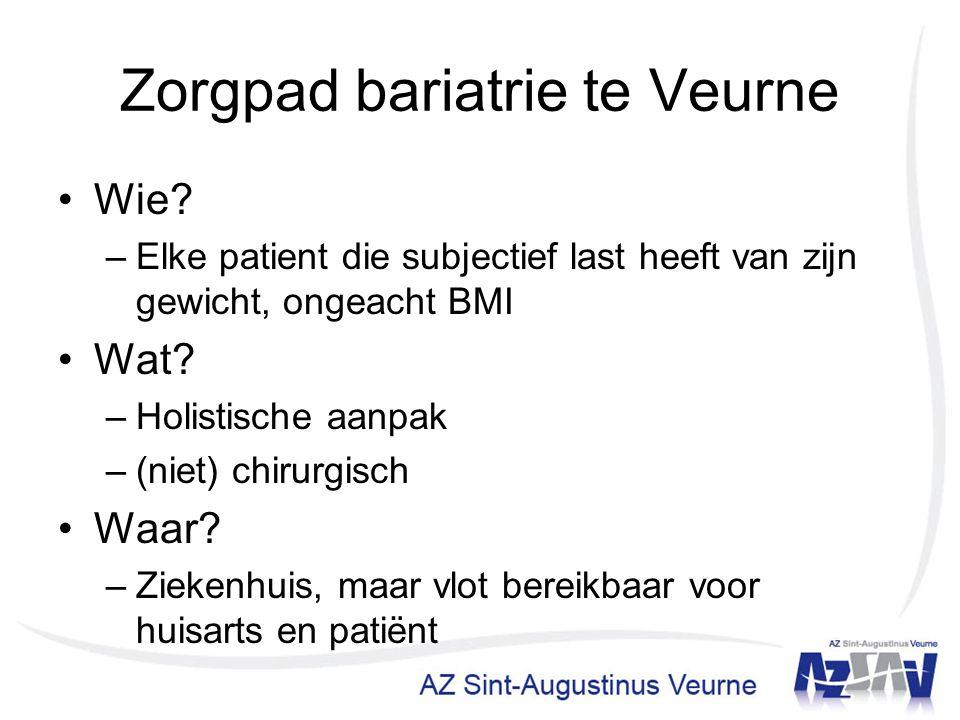 Zorgpad bariatrie te Veurne Wie? –Elke patient die subjectief last heeft van zijn gewicht, ongeacht BMI Wat? –Holistische aanpak –(niet) chirurgisch W