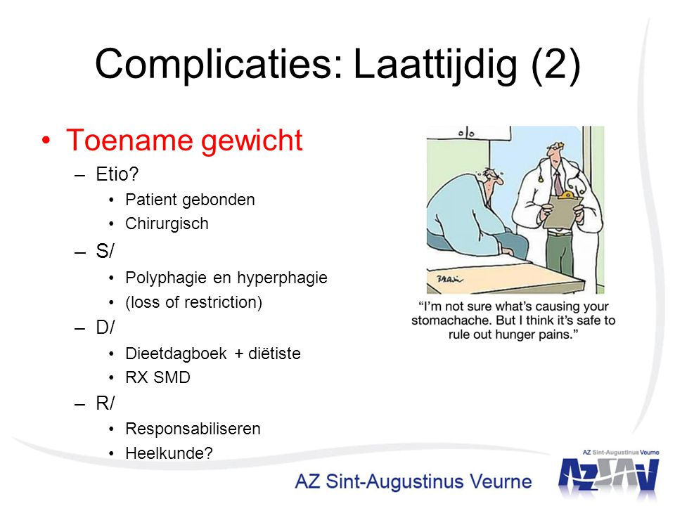 Complicaties: Laattijdig (2) Toename gewicht –Etio? Patient gebonden Chirurgisch –S/ Polyphagie en hyperphagie (loss of restriction) –D/ Dieetdagboek