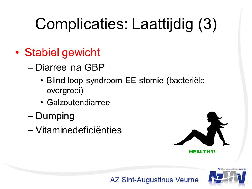 Complicaties: Laattijdig (3) Stabiel gewicht –Diarree na GBP Blind loop syndroom EE-stomie (bacteriële overgroei) Galzoutendiarree –Dumping –Vitamined