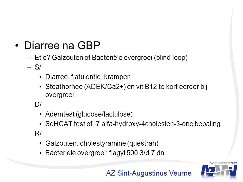 Diarree na GBP –Etio? Galzouten of Bacteriële overgroei (blind loop) –S/ Diarree, flatulentie, krampen Steathorhee (ADEK/Ca2+) en vit B12 te kort eerd