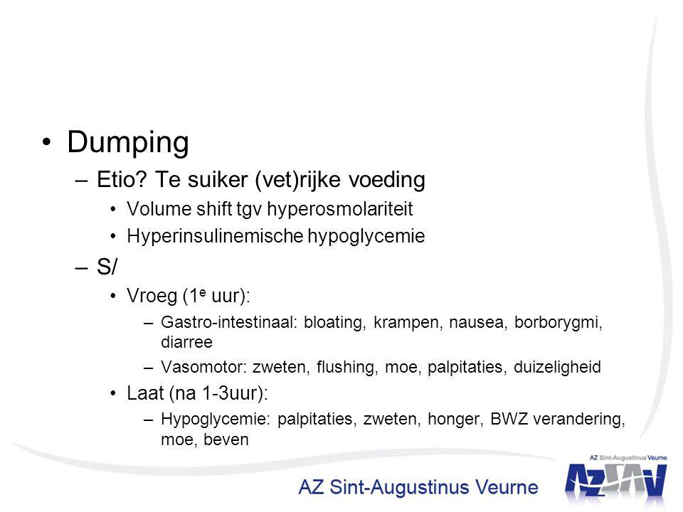 Dumping –Etio? Te suiker (vet)rijke voeding Volume shift tgv hyperosmolariteit Hyperinsulinemische hypoglycemie –S/ Vroeg (1 e uur): –Gastro-intestina