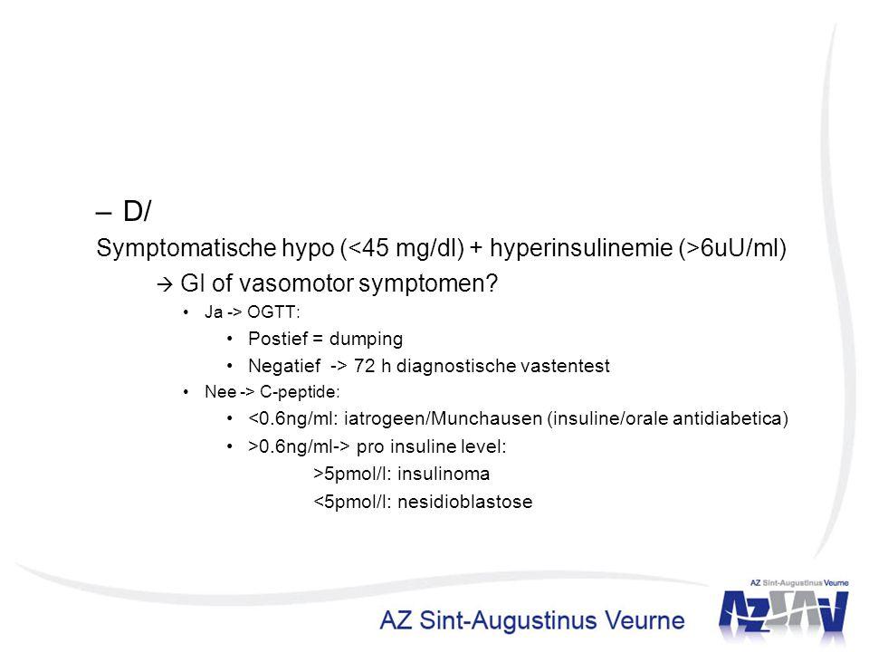 –D/ Symptomatische hypo ( 6uU/ml)  GI of vasomotor symptomen? Ja -> OGTT: Postief = dumping Negatief -> 72 h diagnostische vastentest Nee -> C-peptid