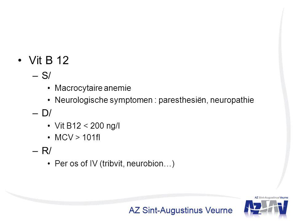 Vit B 12 –S/ Macrocytaire anemie Neurologische symptomen : paresthesiën, neuropathie –D/ Vit B12 < 200 ng/l MCV > 101fl –R/ Per os of IV (tribvit, neu