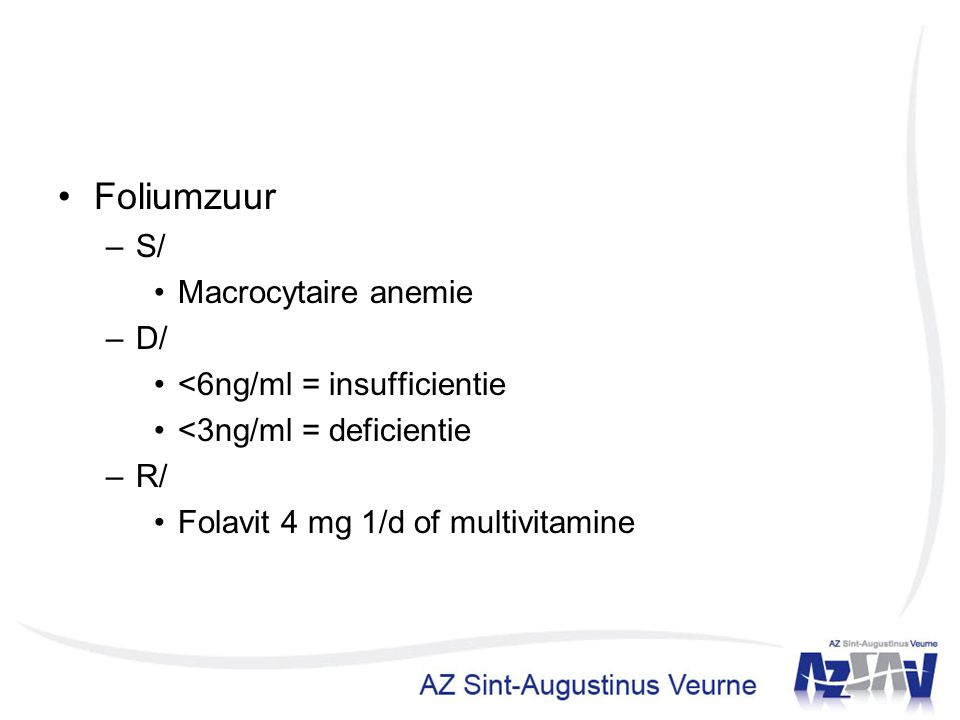Foliumzuur –S/ Macrocytaire anemie –D/ <6ng/ml = insufficientie <3ng/ml = deficientie –R/ Folavit 4 mg 1/d of multivitamine
