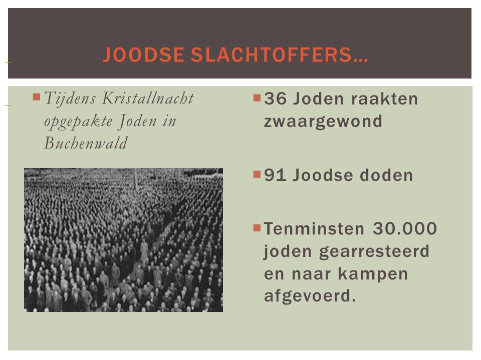 JOODSE SLACHTOFFERS…  Tijdens Kristallnacht opgepakte Joden in Buchenwald  36 Joden raakten zwaargewond  91 Joodse doden  Tenminsten 30.000 joden