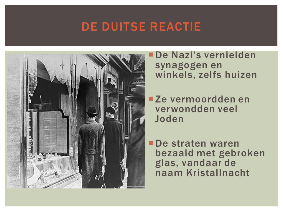 DE DUITSE REACTIE  De Nazi's vernielden synagogen en winkels, zelfs huizen  Ze vermoordden en verwondden veel Joden  De straten waren bezaaid met g