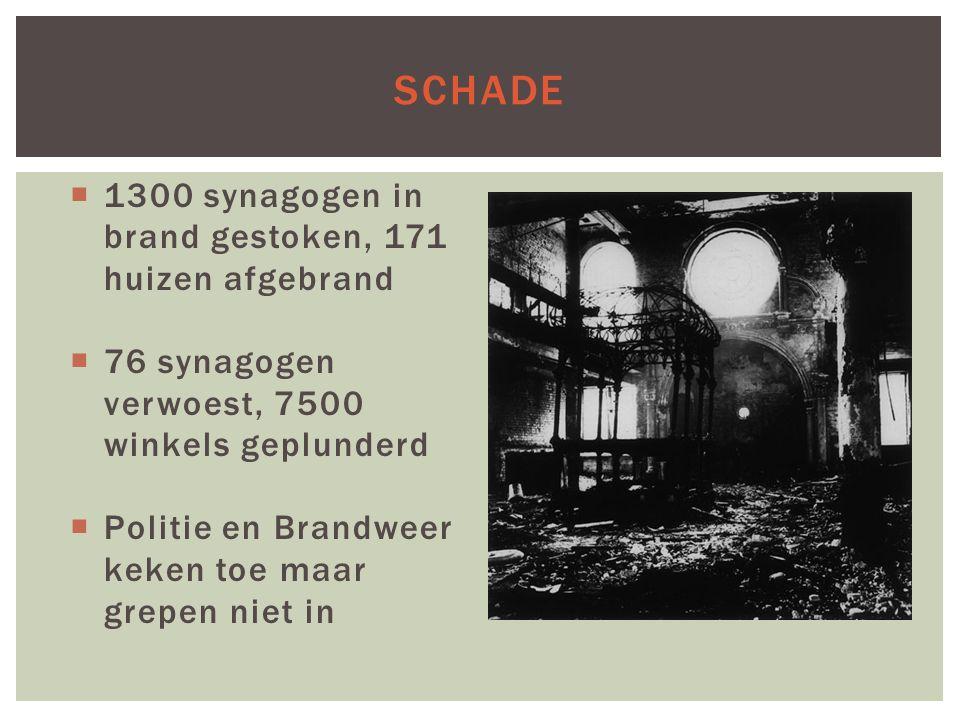 SCHADE  1300 synagogen in brand gestoken, 171 huizen afgebrand  76 synagogen verwoest, 7500 winkels geplunderd  Politie en Brandweer keken toe maar