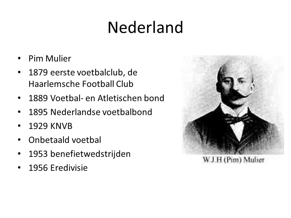 Nederland Pim Mulier 1879 eerste voetbalclub, de Haarlemsche Football Club 1889 Voetbal- en Atletischen bond 1895 Nederlandse voetbalbond 1929 KNVB On