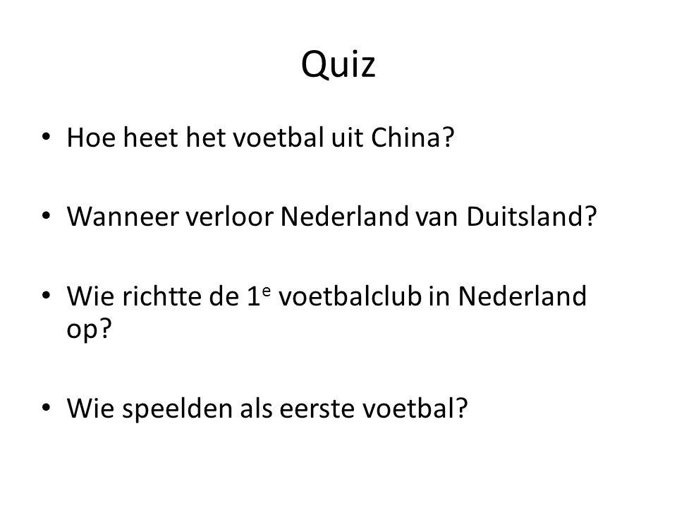 Quiz Hoe heet het voetbal uit China? Wanneer verloor Nederland van Duitsland? Wie richtte de 1 e voetbalclub in Nederland op? Wie speelden als eerste