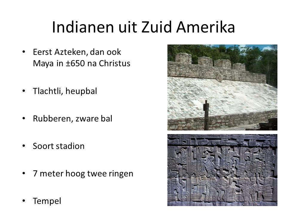 Indianen uit Zuid Amerika Eerst Azteken, dan ook Maya in ±650 na Christus Tlachtli, heupbal Rubberen, zware bal Soort stadion 7 meter hoog twee ringen