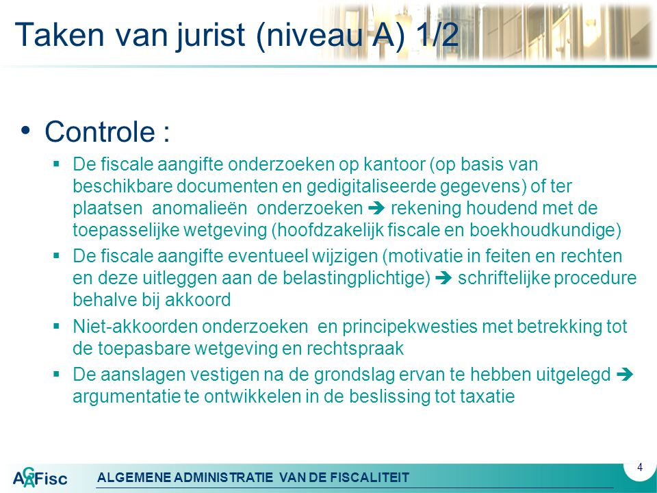 ALGEMENE ADMINISTRATIE VAN DE FISCALITEIT 5 Taken van jurist (niveau A) 2/2 Expertise :  Onderzoeken en behandelen van dossiers in het stadium van voorafgaande geschillen  nauwe samenwerking met de taxatiediensten om gesschillen te vermijden en de kwaliteit van de wijzigingen van de aangifte te verbeteren.