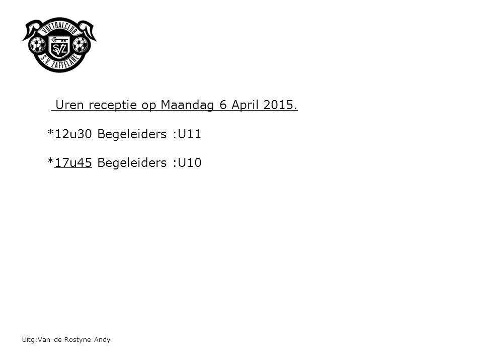 Uitg:Van de Rostyne Andy Uren receptie op Maandag 6 April 2015. *12u30 Begeleiders :U11 *17u45 Begeleiders :U10