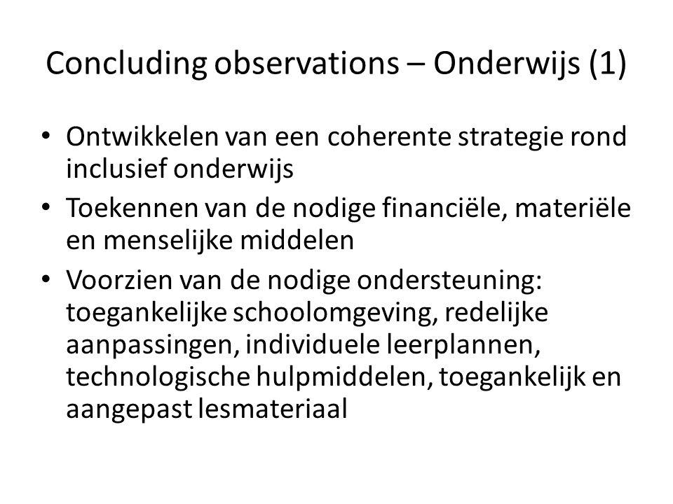 Concluding observations – Onderwijs (1) Ontwikkelen van een coherente strategie rond inclusief onderwijs Toekennen van de nodige financiële, materiële en menselijke middelen Voorzien van de nodige ondersteuning: toegankelijke schoolomgeving, redelijke aanpassingen, individuele leerplannen, technologische hulpmiddelen, toegankelijk en aangepast lesmateriaal