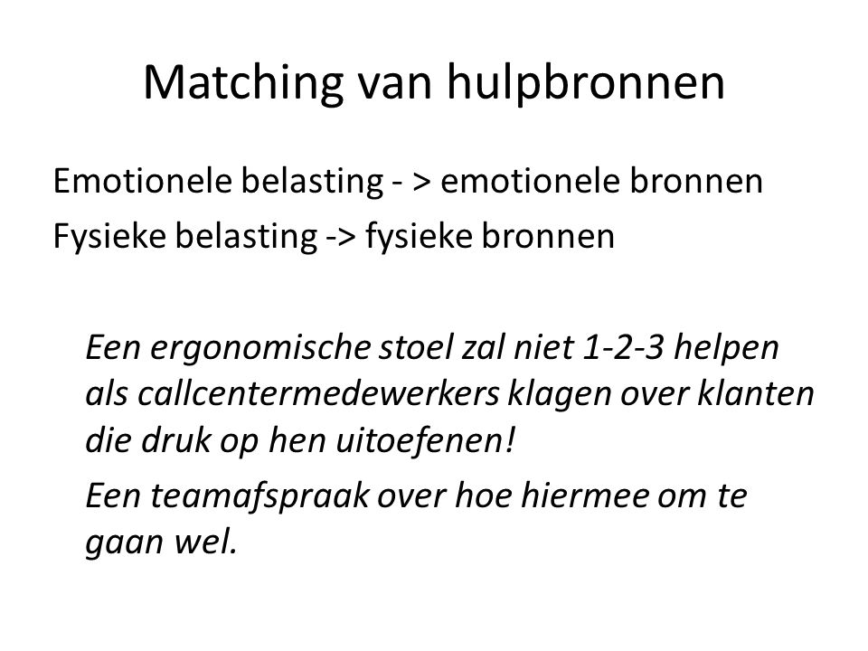 Matching van hulpbronnen Emotionele belasting - > emotionele bronnen Fysieke belasting -> fysieke bronnen Een ergonomische stoel zal niet 1-2-3 helpen