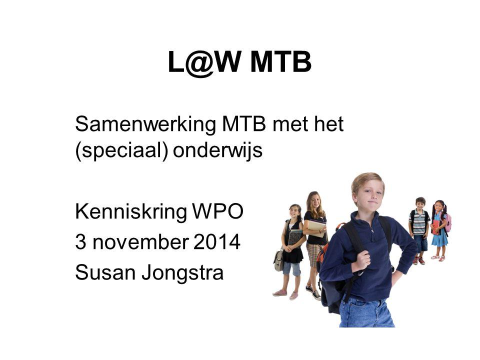 L@W MTB Samenwerking MTB met het (speciaal) onderwijs Kenniskring WPO 3 november 2014 Susan Jongstra