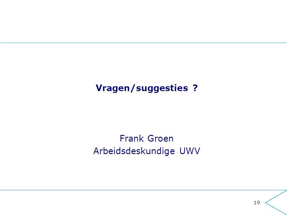 Vragen/suggesties ? Frank Groen Arbeidsdeskundige UWV 19