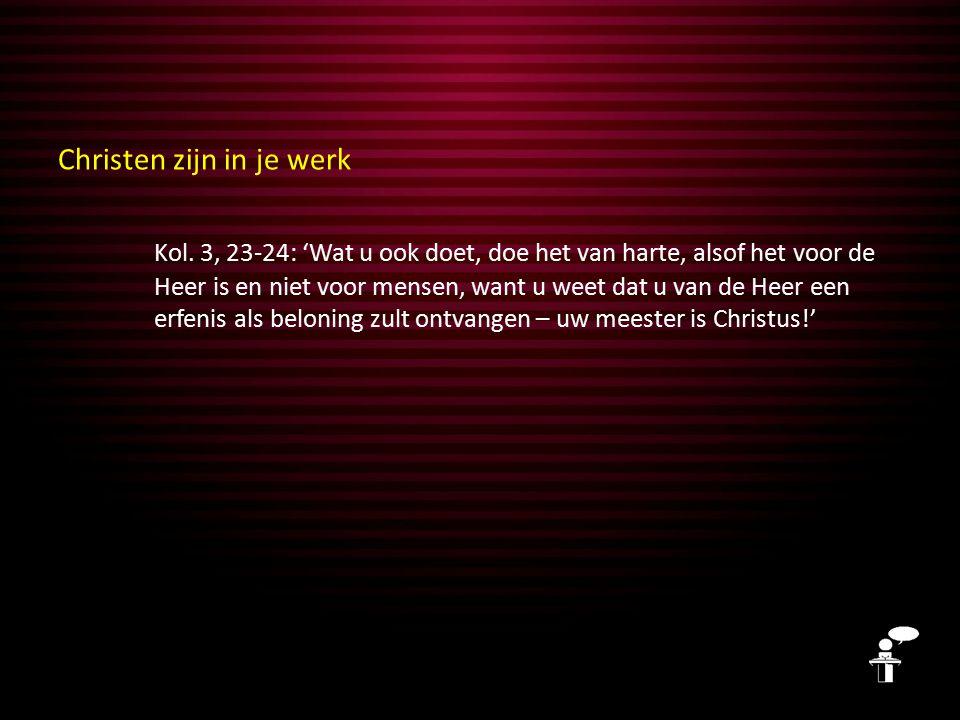 Christen zijn in je werk Kol. 3, 23-24: 'Wat u ook doet, doe het van harte, alsof het voor de Heer is en niet voor mensen, want u weet dat u van de He