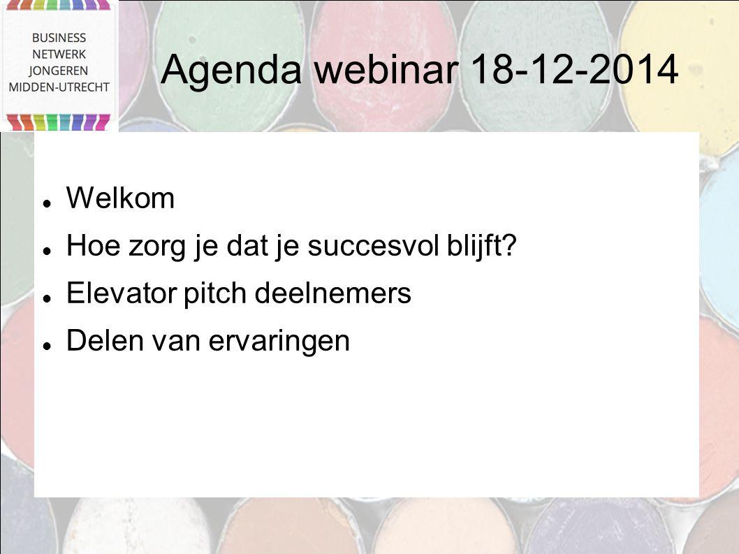 Agenda webinar 18-12-2014 Welkom Hoe zorg je dat je succesvol blijft? Elevator pitch deelnemers Delen van ervaringen