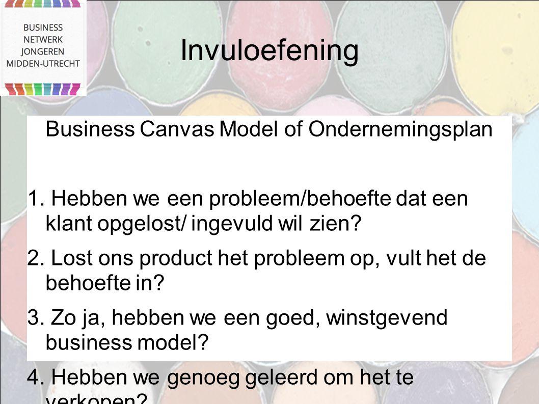 Invuloefening Business Canvas Model of Ondernemingsplan 1. Hebben we een probleem/behoefte dat een klant opgelost/ ingevuld wil zien? 2. Lost ons prod