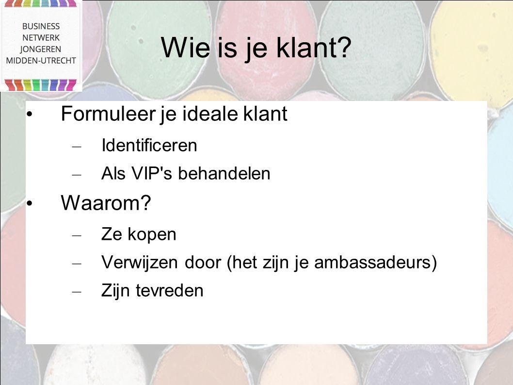 Wie is je klant? Formuleer je ideale klant – Identificeren – Als VIP's behandelen Waarom? – Ze kopen – Verwijzen door (het zijn je ambassadeurs) – Zij