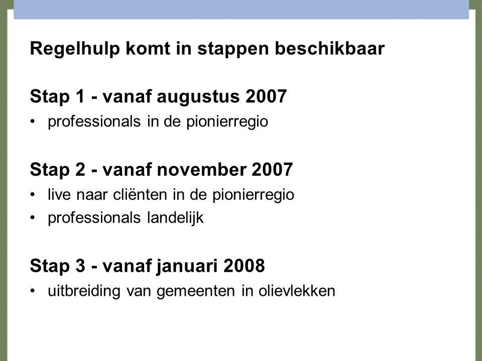Regelhulp komt in stappen beschikbaar Stap 1 - vanaf augustus 2007 professionals in de pionierregio Stap 2 - vanaf november 2007 live naar cliënten in de pionierregio professionals landelijk Stap 3 - vanaf januari 2008 uitbreiding van gemeenten in olievlekken