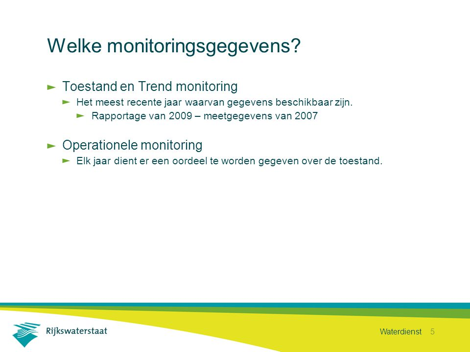 Waterdienst 5 Welke monitoringsgegevens? Toestand en Trend monitoring Het meest recente jaar waarvan gegevens beschikbaar zijn. Rapportage van 2009 –