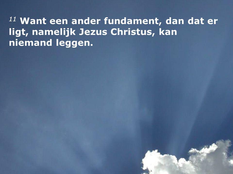 11 Want een ander fundament, dan dat er ligt, namelijk Jezus Christus, kan niemand leggen.