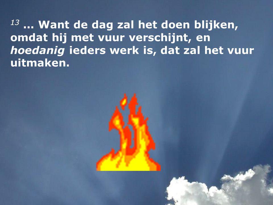13... Want de dag zal het doen blijken, omdat hij met vuur verschijnt, en hoedanig ieders werk is, dat zal het vuur uitmaken.