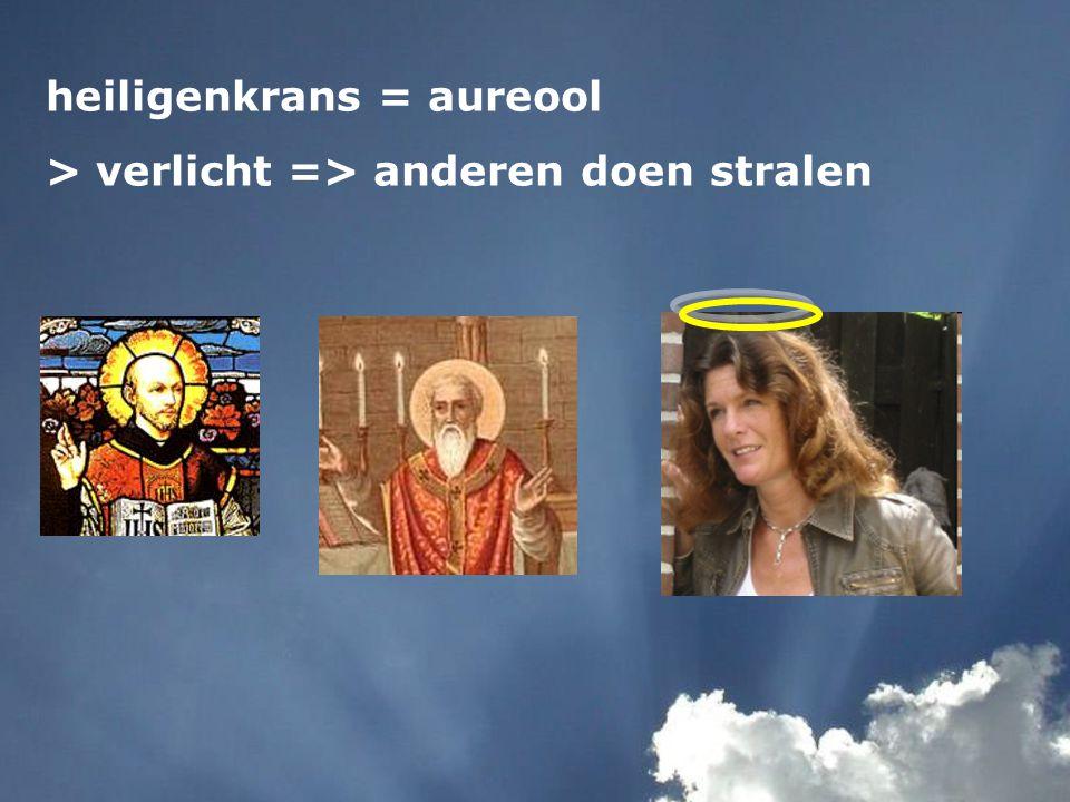 heiligenkrans = aureool > verlicht => anderen doen stralen